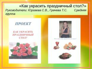 «Как украсить праздничный стол?» Руководители: Юргаева С.В., Грачева Т.С. Ср