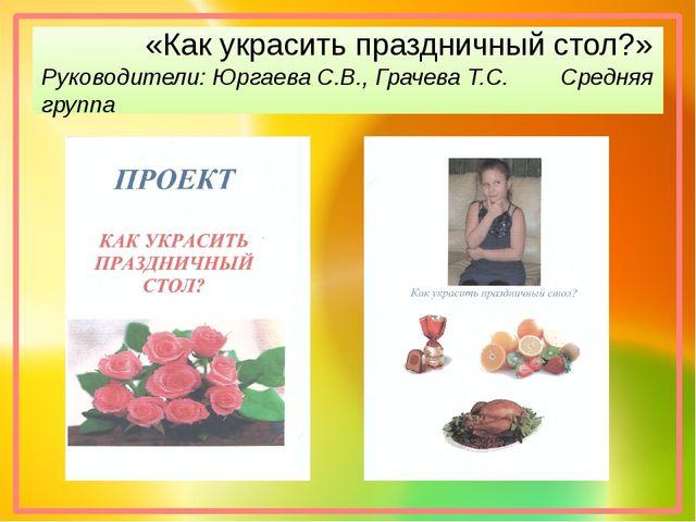 «Как украсить праздничный стол?» Руководители: Юргаева С.В., Грачева Т.С. Ср...