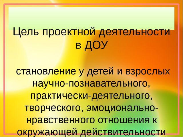 Цель проектной деятельности в ДОУ становление у детей и взрослых научно-позн...