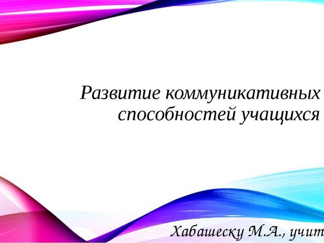 Развитие коммуникативных способностей учащихся Хабашеску М.А., учитель англий...