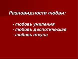 Разновидности любви: - любовь умиления - любовь деспотическая - любовь откупа