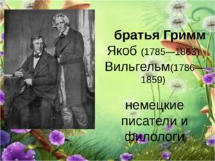 братья Гримм Якоб (1785—1863) Вильгельм(1786—1859) немецкие писатели и филол
