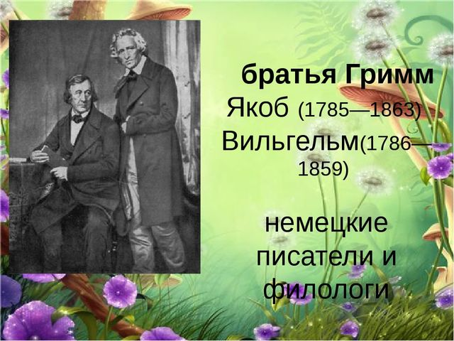 братья Гримм Якоб (1785—1863) Вильгельм(1786—1859) немецкие писатели и филол...