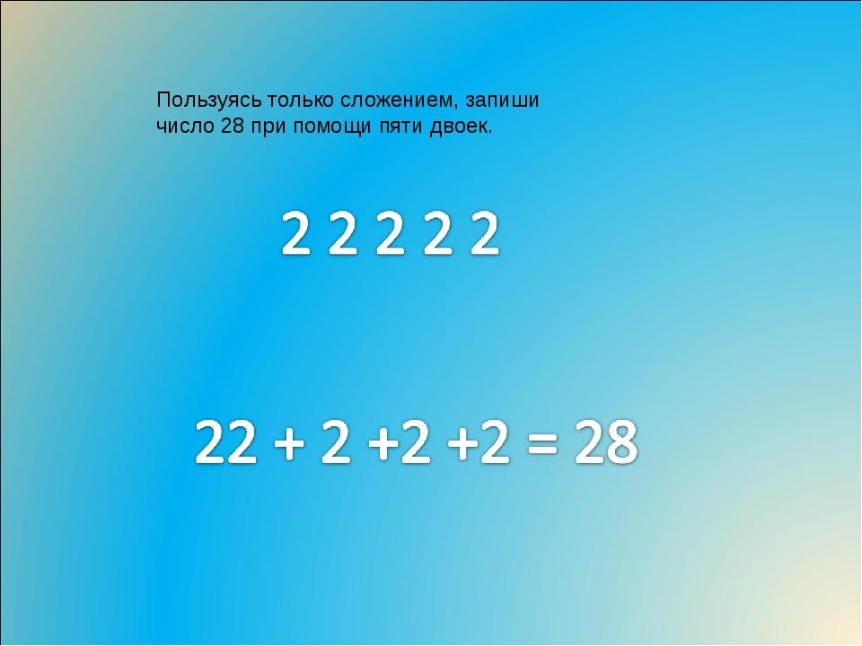 Пользуясь только сложением, запиши число 28 при помощи пяти двоек.