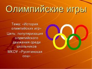 Олимпийские игры Тема: «История олимпийских игр» Цель: популяризация олимпийс