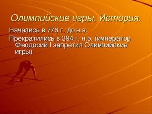 Олимпийские игры. История. Начались в 776 г. до н.э. Прекратились в 394 г. н.