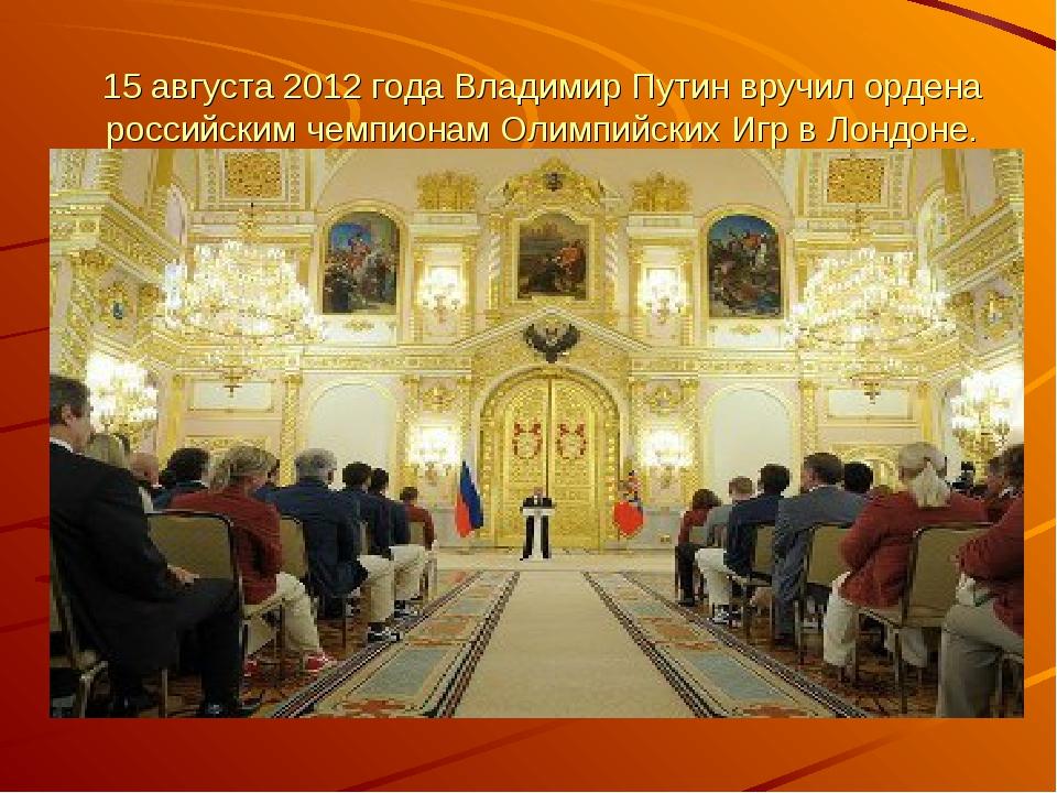 15 августа 2012 года Владимир Путин вручил ордена российским чемпионам Олимп...
