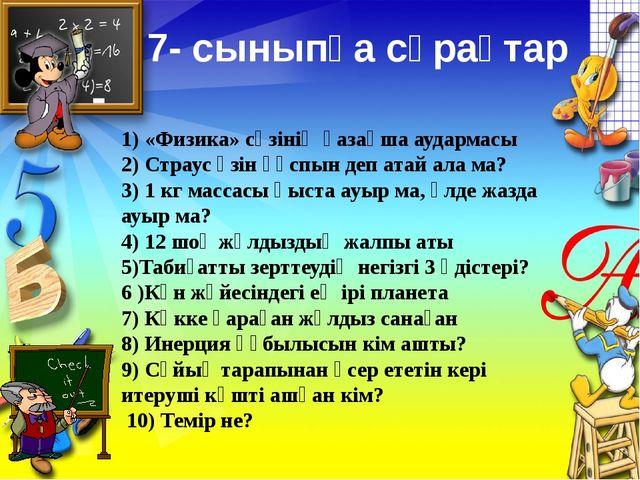 7- сыныпқа сұрақтар 1) «Физика» сөзінің қазақша аудармасы 2) Страус өзін құсп...