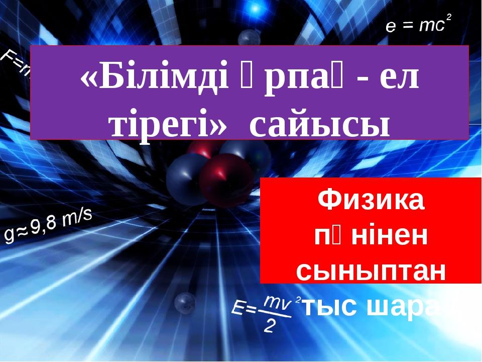«Білімді ұрпақ- ел тірегі» сайысы Физика пәнінен сыныптан тыс шара