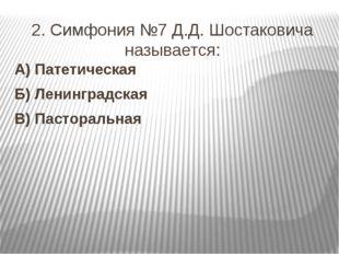 2. Симфония №7 Д.Д. Шостаковича называется: А) Патетическая Б) Ленинградская