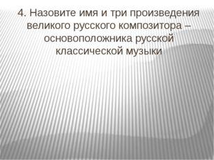 4. Назовите имя и три произведения великого русского композитора – основополо