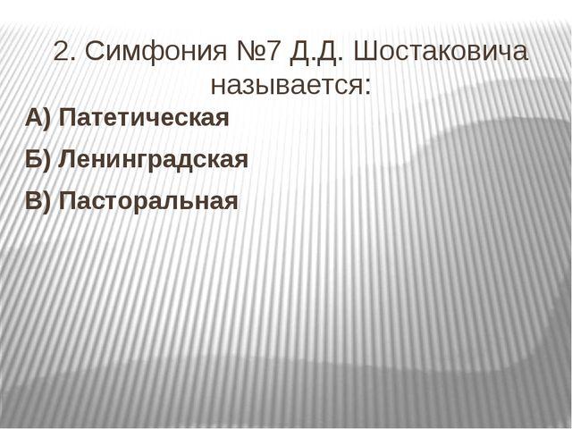 2. Симфония №7 Д.Д. Шостаковича называется: А) Патетическая Б) Ленинградская...
