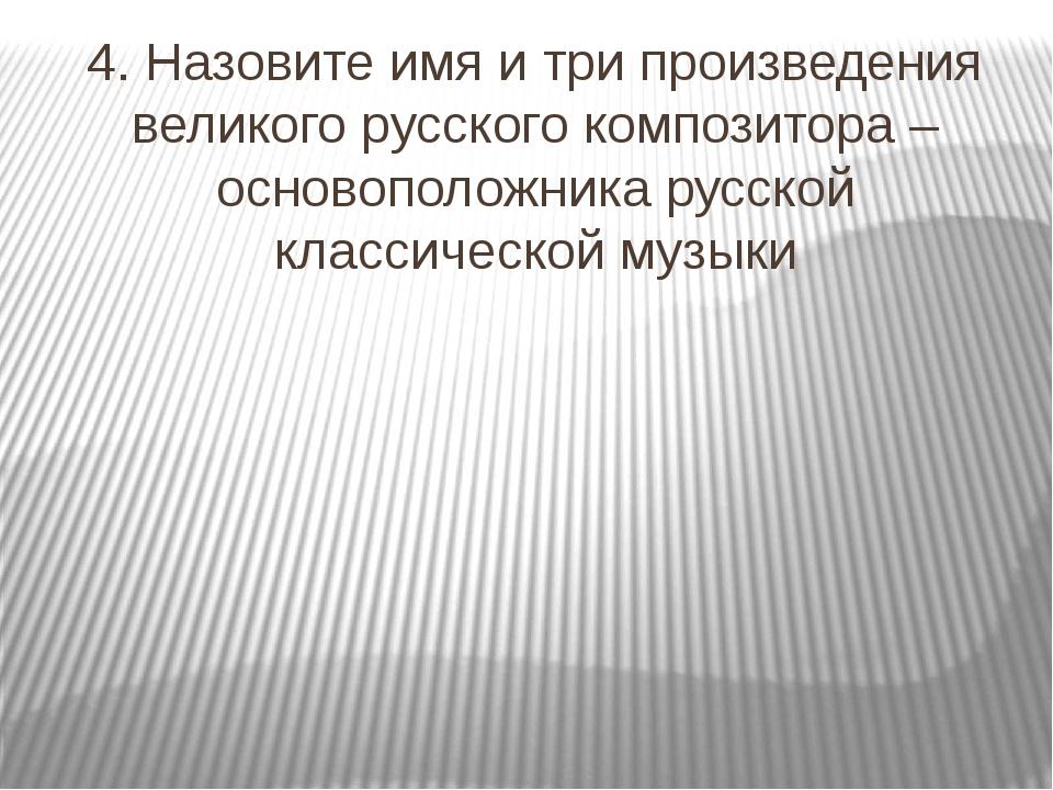 4. Назовите имя и три произведения великого русского композитора – основополо...