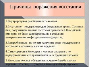 Причины поражения восстания 1.Внутриродовая разобщенность казахов. 2.0тсутств