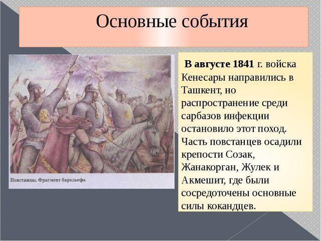 Основные события В августе 1841 г. войска Кенесары направились в Ташкент, но...