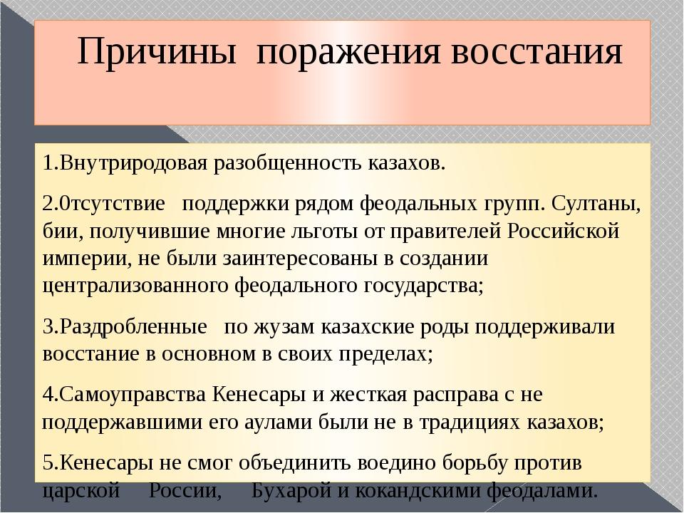 Причины поражения восстания 1.Внутриродовая разобщенность казахов. 2.0тсутств...