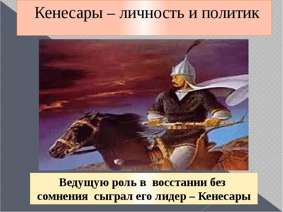 Кенесары – личность и политик Ведущую роль в восстании без сомнения сыграл ег...