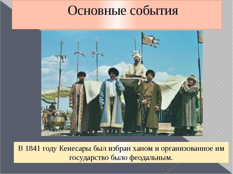 Основные события В 1841 году Кенесары был избран ханом и организованное им го...