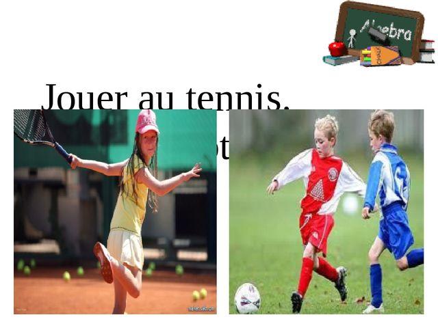 Jouer au tennis. Jouer au football.