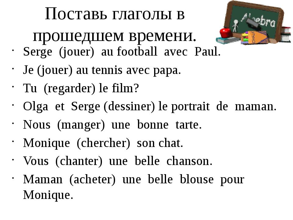 Поставь глаголы в прошедшем времени. Serge (jouer) au football avec Paul. Je...