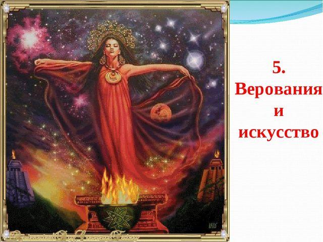 5. Верования и искусство