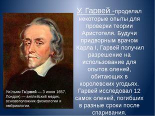 У. Гарвей -проделал некоторые опыты для проверки теории Аристотеля. Будучи пр
