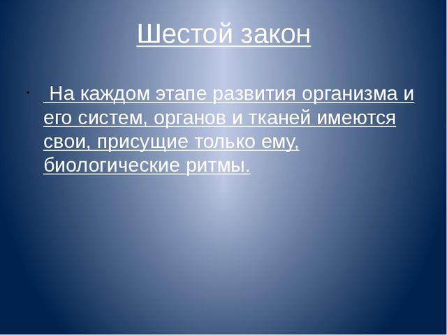 Шестой закон На каждом этапе развития организма и его систем, органов и ткане...