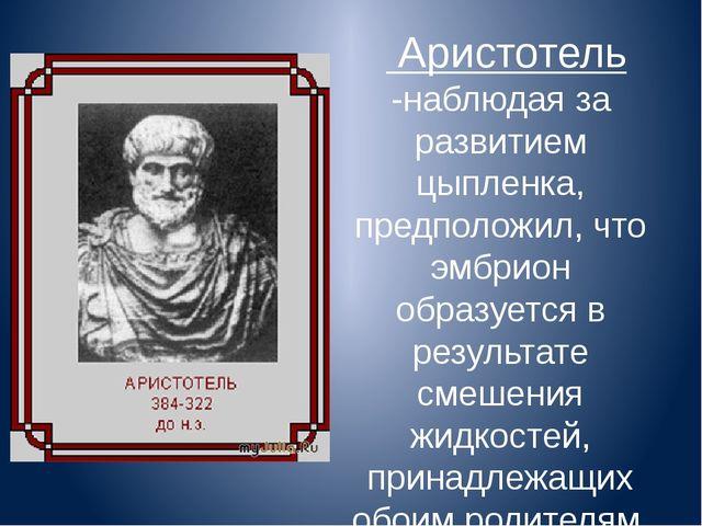 Аристотель -наблюдая за развитием цыпленка, предположил, что эмбрион образу...