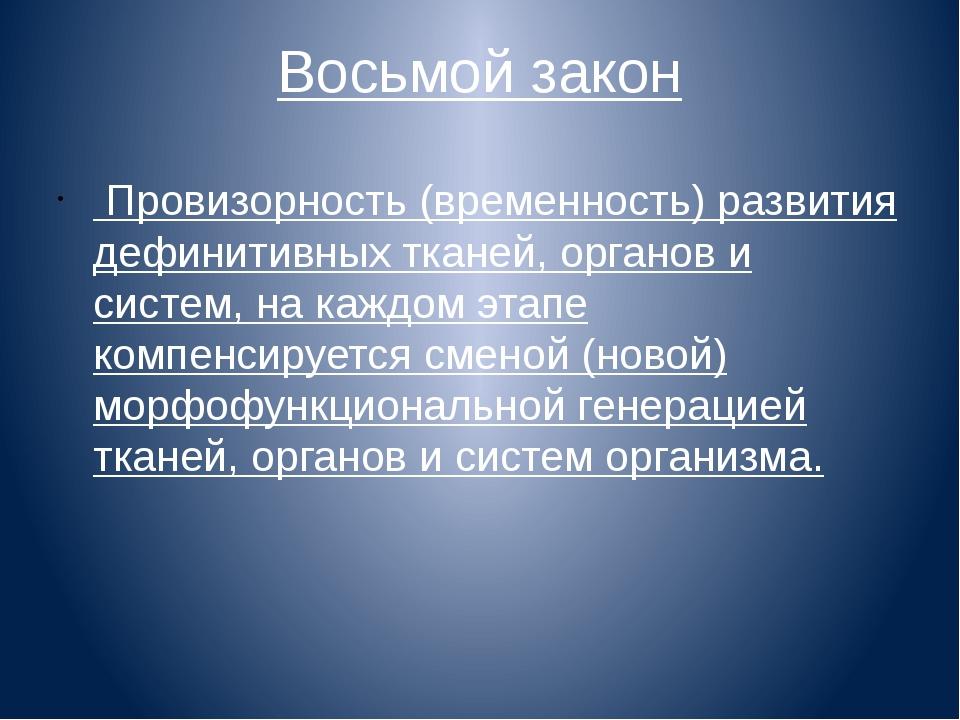 Восьмой закон Провизорность (временность) развития дефинитивных тканей, орган...