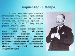 Творчество Л. Февра Л. Февр был новатором в области исторической методологии