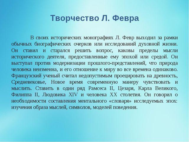 Творчество Л. Февра В своих исторических монографиях Л. Февр выходил за рамк...