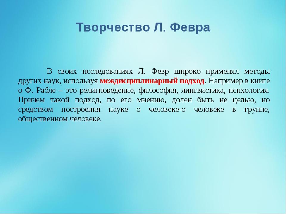 Творчество Л. Февра В своих исследованиях Л. Февр широко применял методы дру...
