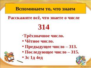 Расскажите всё, что знаете о числе 314 Вспоминаем то, что знаем Трёхзначное ч