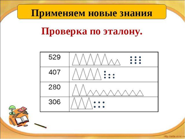 Применяем новые знания Проверка по эталону. 529 407 280 306
