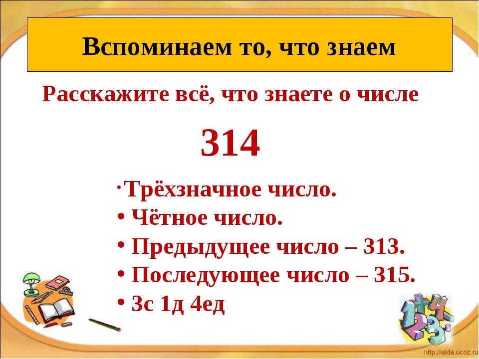 Расскажите всё, что знаете о числе 314 Вспоминаем то, что знаем Трёхзначное ч...