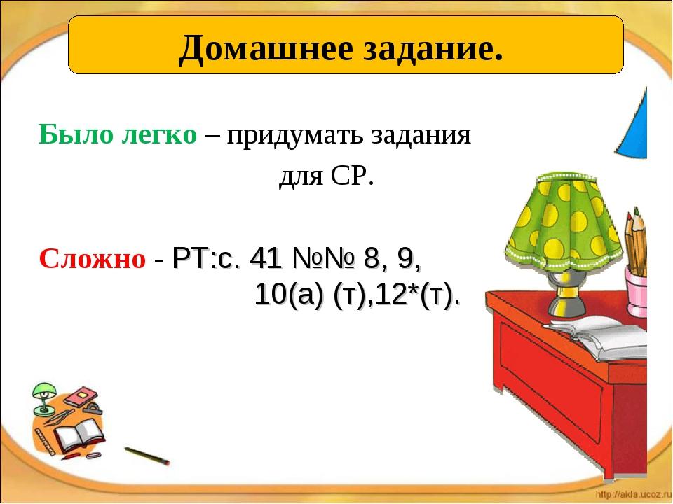 Домашнее задание. Было легко – придумать задания для СР. Сложно - РТ:с. 41 №№...