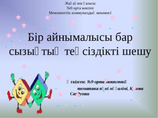 Жаңаөзен қаласы №9 орта мектеп Мемлекеттік коммуналдық мекемесі Бір айнымалыс