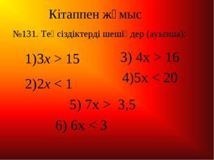 Кітаппен жұмыс 3x > 15 2x < 1 3) 4x > 16 4)5x < 20 5) 7x > 3,5 6) 6x < 3 №131