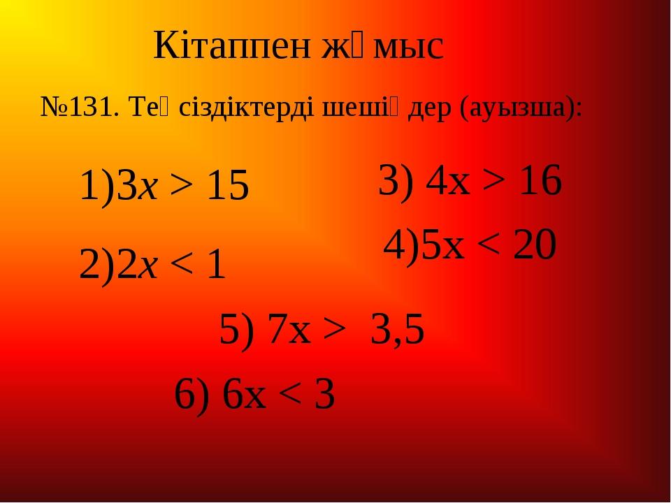 Кітаппен жұмыс 3x > 15 2x < 1 3) 4x > 16 4)5x < 20 5) 7x > 3,5 6) 6x < 3 №131...