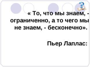 « То, что мы знаем, - ограниченно, а то чего мы не знаем, - бесконечно». Пье