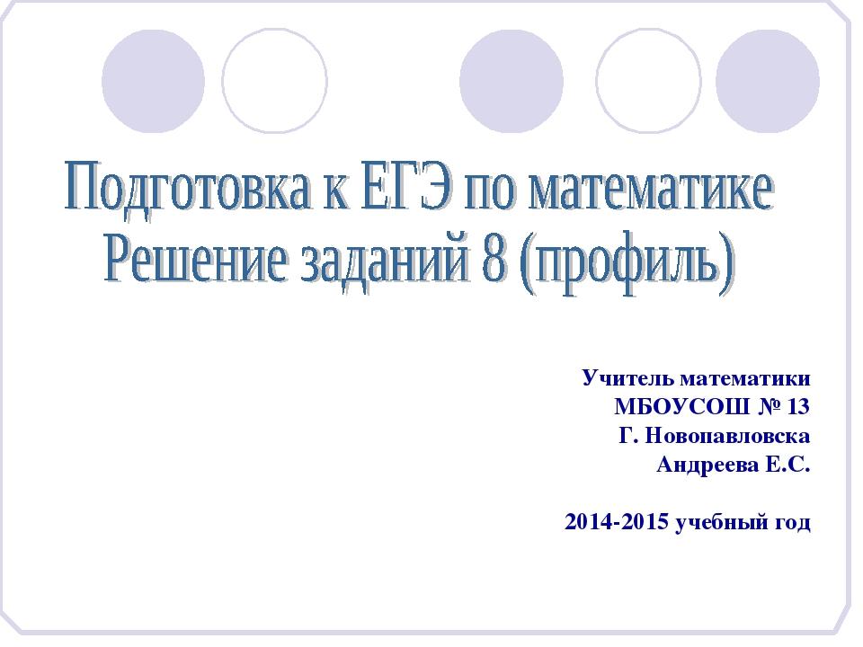 Учитель математики МБОУСОШ № 13 Г. Новопавловска Андреева Е.С. 2014-2015 уче...