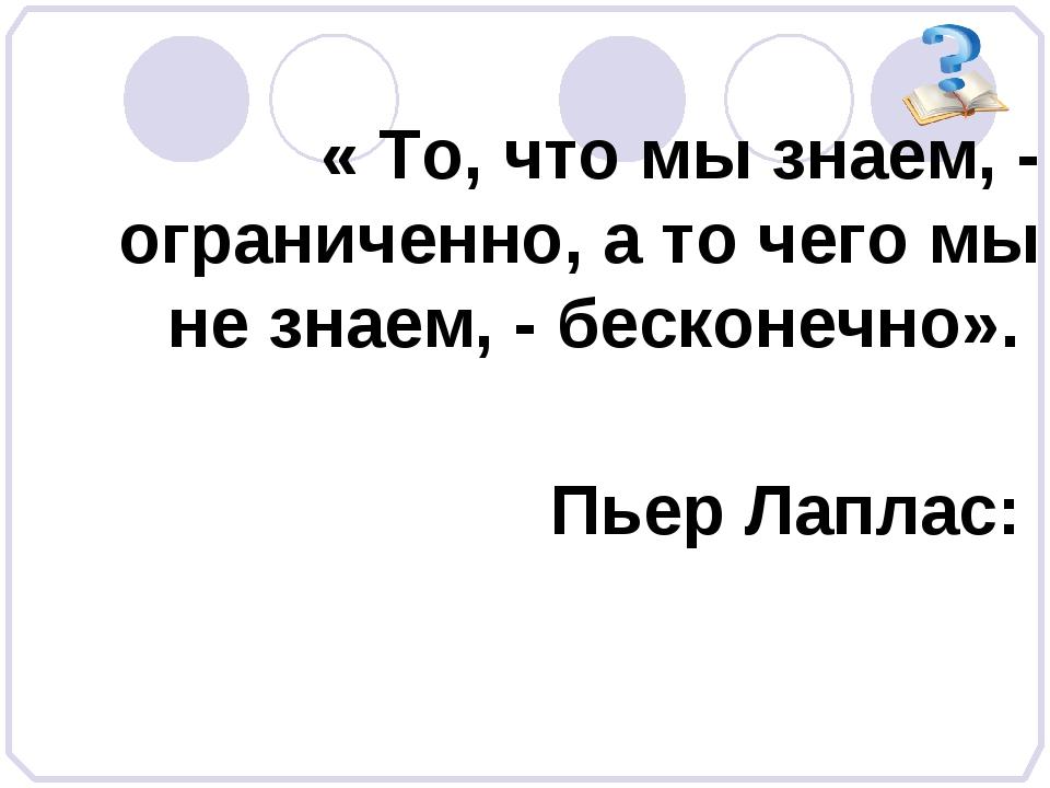 « То, что мы знаем, - ограниченно, а то чего мы не знаем, - бесконечно». Пье...