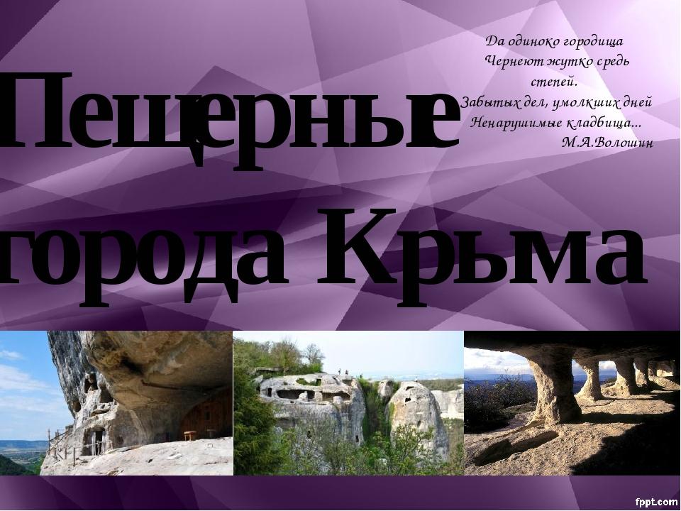 Пещерные города Крыма Да одиноко городища Чернеют жутко средь степей. Забытых...