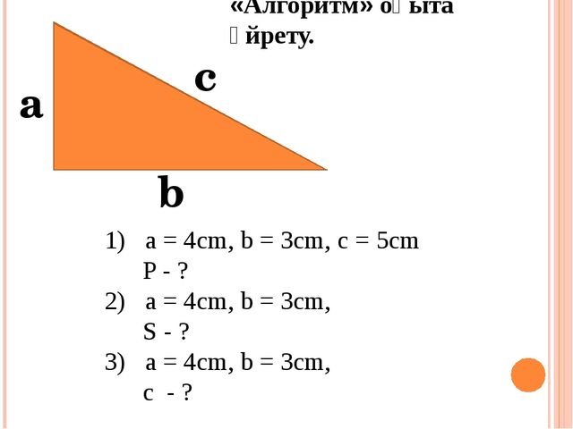 а с b 1) a = 4cm, b = 3cm, c = 5cm P - ? 2) a = 4cm, b = 3cm, S - ? 3) a = 4...