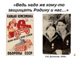 «Ведь надо же кому-то защищать Родину и нас…» Н.И. Долинова. 1944г.