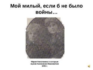 Мой милый, если б не было войны… Мария Николаевна со вторым мужем Калеником И