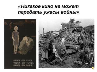 «Никакое кино не может передать ужасы войны»