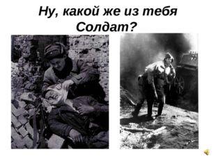 Ну, какой же из тебя Солдат?