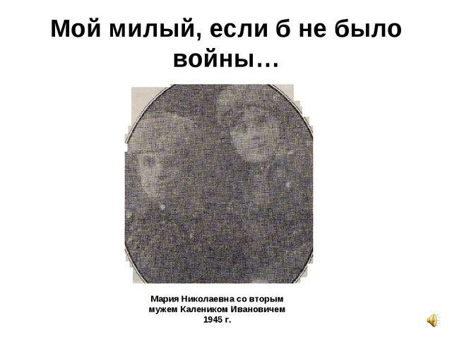 Мой милый, если б не было войны… Мария Николаевна со вторым мужем Калеником И...
