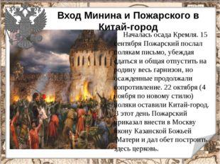 Вход Минина и Пожарского в Китай-город Началась осада Кремля. 15 сентября Пож